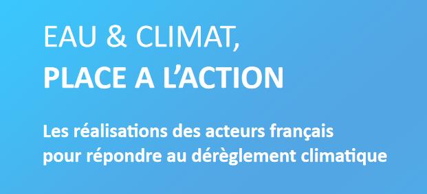 EAU & CLIMAT, PLACE A L'ACTION Les réalisation des acteurs français pour répondre au dérèglement cliamtique